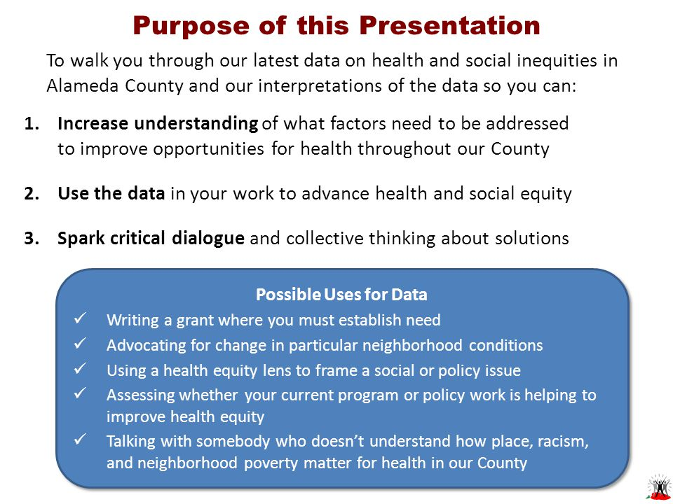 Purpose of this Presentation To walk you through our latest data on health and social inequities in Alameda County and our interpretations of the data so you can: Possible Uses for Data Writing a grant where you must establish need Advocating for change in particular neighborhood conditions Using a health equity lens to frame a social or policy issue Assessing whether your current program or policy work is helping to improve health equity Talking with somebody who doesn't understand how place, racism, and neighborhood poverty matter for health in our County Possible Uses for Data Writing a grant where you must establish need Advocating for change in particular neighborhood conditions Using a health equity lens to frame a social or policy issue Assessing whether your current program or policy work is helping to improve health equity Talking with somebody who doesn't understand how place, racism, and neighborhood poverty matter for health in our County 1.Increase understanding of what factors need to be addressed to improve opportunities for health throughout our County 2.Use the data in your work to advance health and social equity 3.Spark critical dialogue and collective thinking about solutions