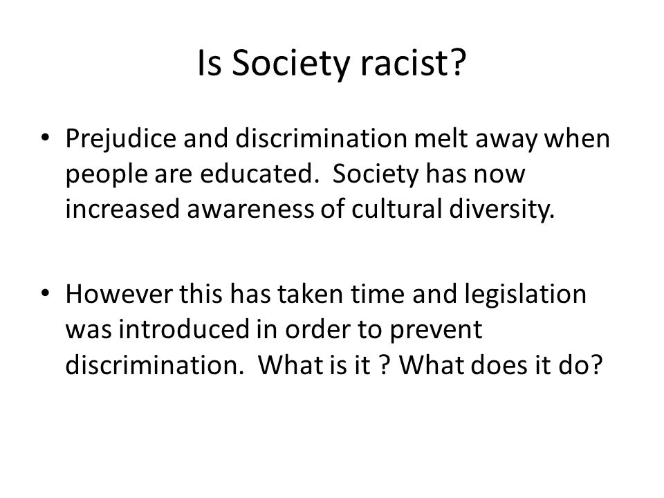 Is Society racist.Prejudice and discrimination melt away when people are educated.