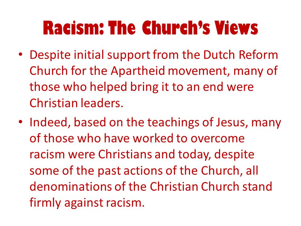 Racism: The Church's Views Despite initial support from the Dutch Reform Church for the Apartheid movement, many of those who helped bring it to an end were Christian leaders.