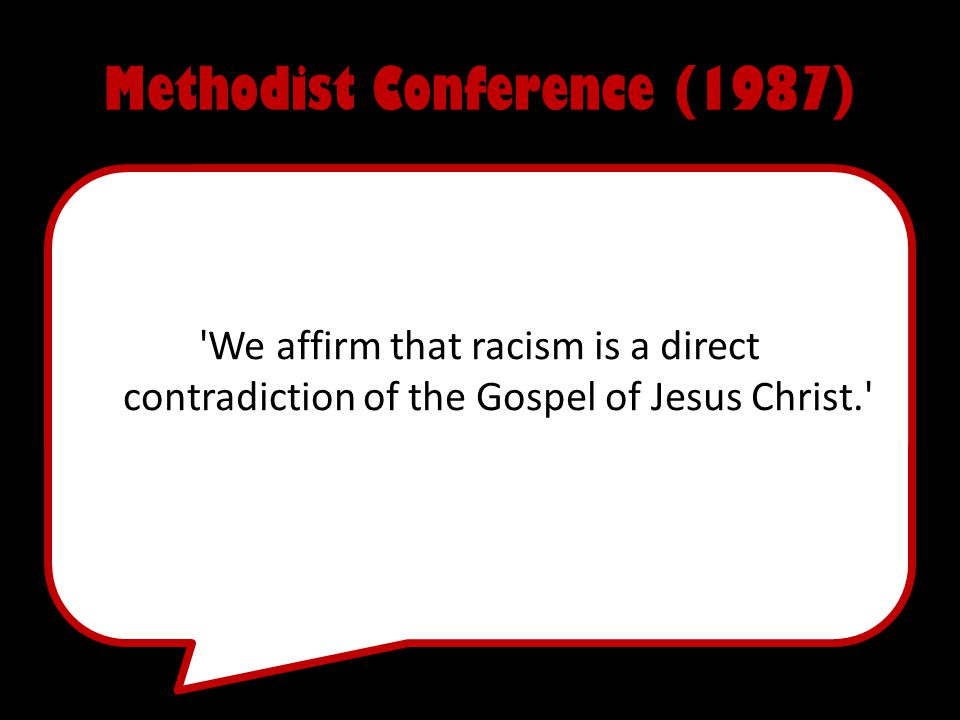 Methodist Conference (1987) We affirm that racism is a direct contradiction of the Gospel of Jesus Christ.