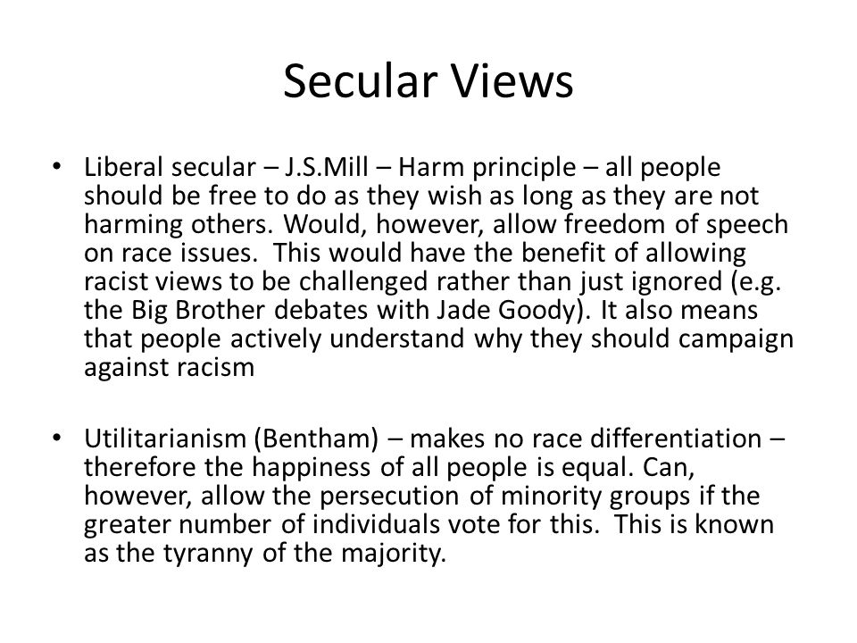 Secular Views Liberal secular – J.S.Mill – Harm principle – all people should be free to do as they wish as long as they are not harming others.