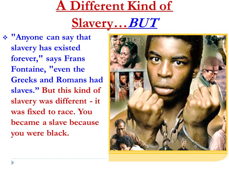 A Different Kind of Slavery…BUT  Anyone can say that slavery has existed forever, says Frans Fontaine, even the Greeks and Romans had slaves. But this kind of slavery was different - it was fixed to race.