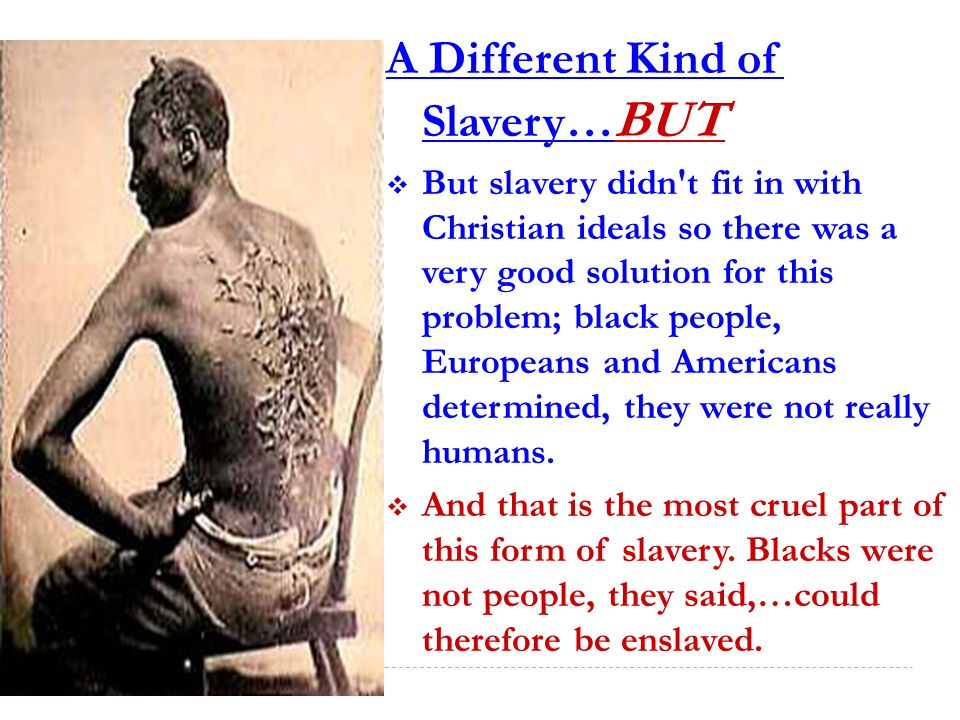 A Different Kind of Slavery… BUT  But slavery didn t fit in with Christian ideals so there was a very good solution for this problem; black people, Europeans and Americans determined, they were not really humans.