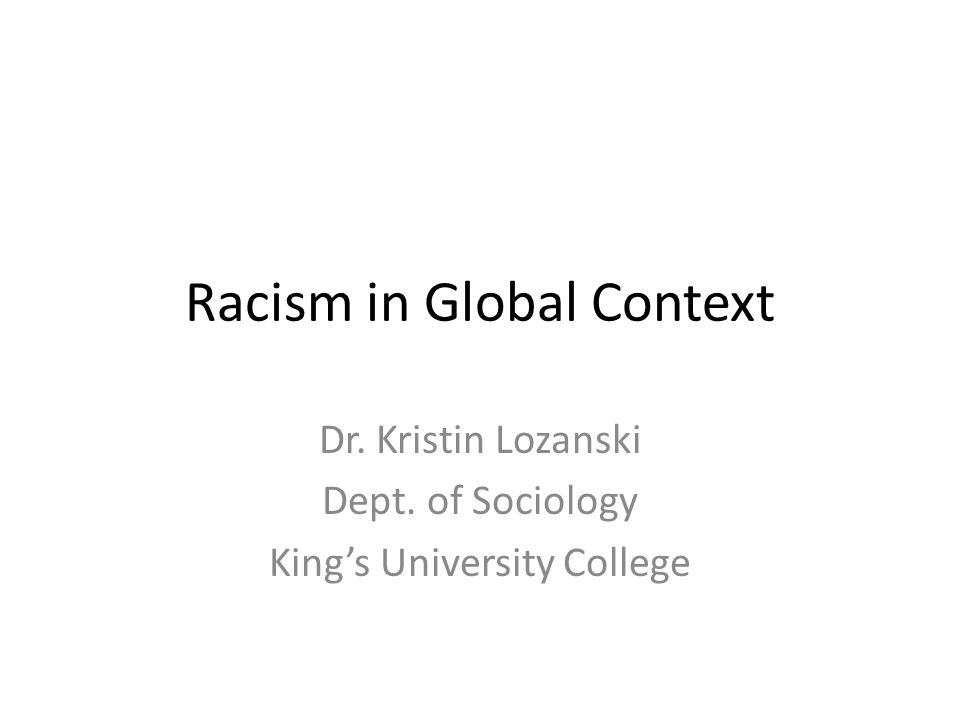 Racism in Global Context Dr. Kristin Lozanski Dept. of Sociology King's University College