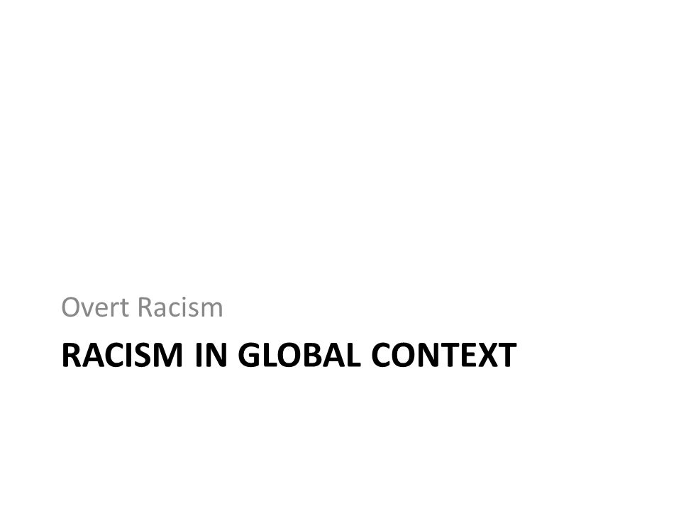 RACISM IN GLOBAL CONTEXT Overt Racism