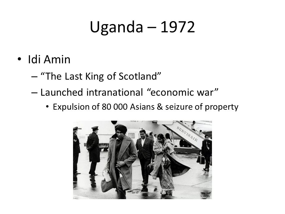 Uganda – 1972 Idi Amin – The Last King of Scotland – Launched intranational economic war Expulsion of 80 000 Asians & seizure of property