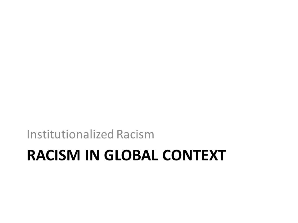 RACISM IN GLOBAL CONTEXT Institutionalized Racism