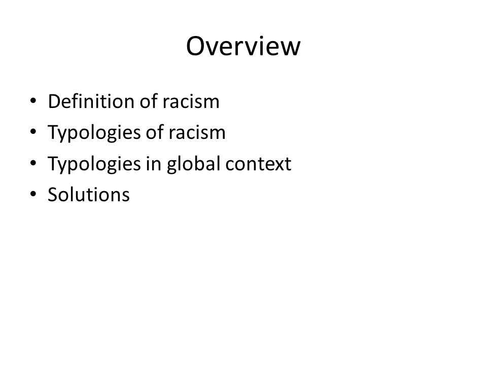 Overview Definition of racism Typologies of racism Typologies in global context Solutions
