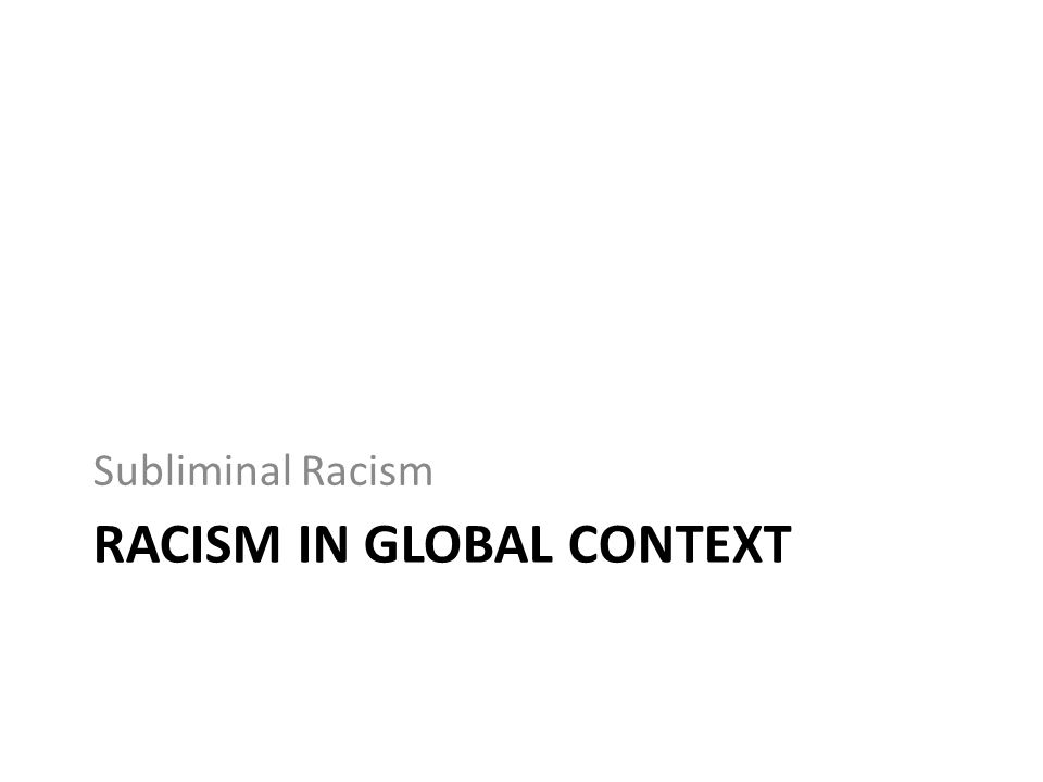 RACISM IN GLOBAL CONTEXT Subliminal Racism