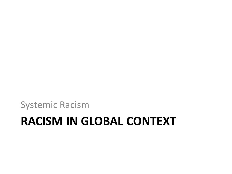 RACISM IN GLOBAL CONTEXT Systemic Racism