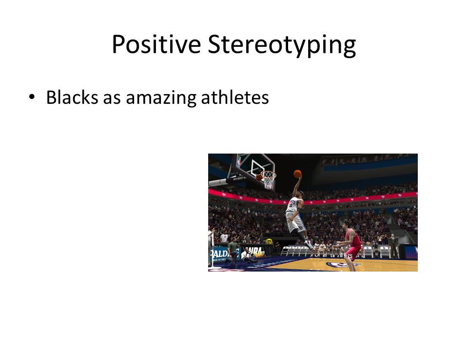 Blacks as amazing athletes Positive Stereotyping