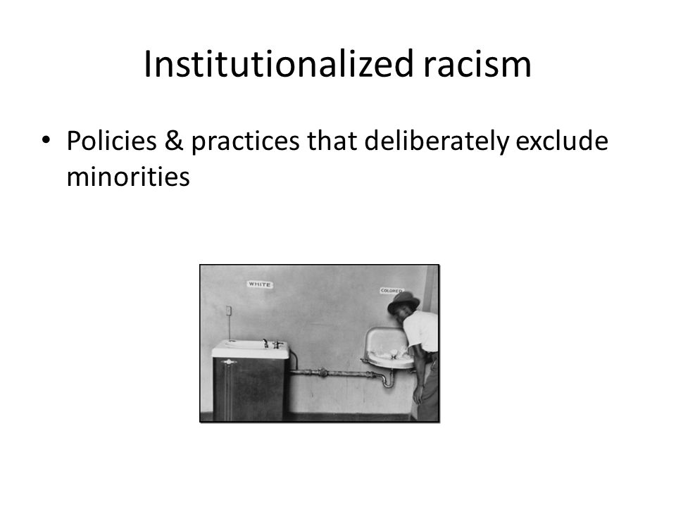 Policies & practices that deliberately exclude minorities Institutionalized racism