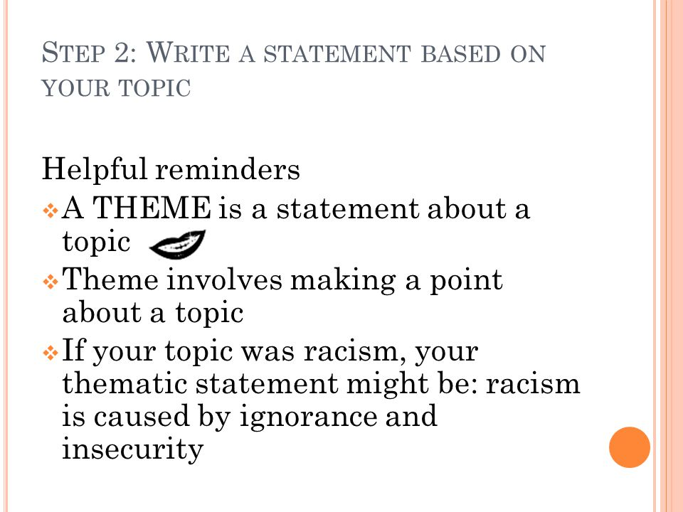 S TEP 2: CONTINUED SAMPLE Topic: Racism Thematic Statement: Racism is caused by ignorance and insecurity Write down your topic: ___________________ Thematic statement:______________________ _____________________________________________ _____________________________________________ _____________________________________________ _____________