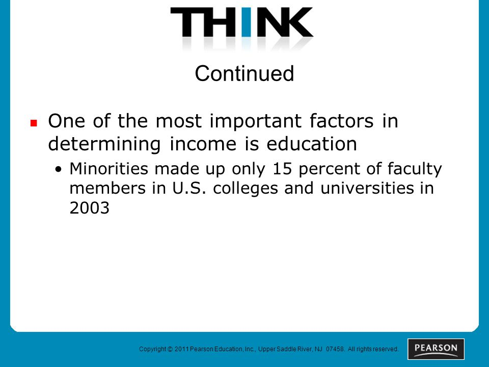 Continued One of the most important factors in determining income is education Minorities made up only 15 percent of faculty members in U.S. colleges