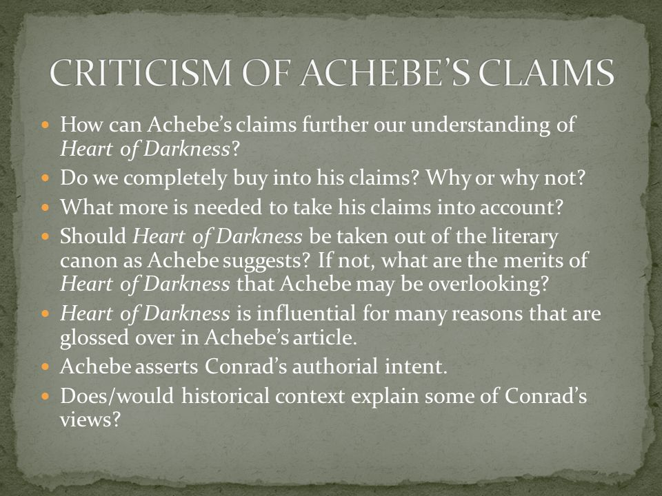 How can Achebe's claims further our understanding of Heart of Darkness? Do we completely buy into his claims? Why or why not? What more is needed to t
