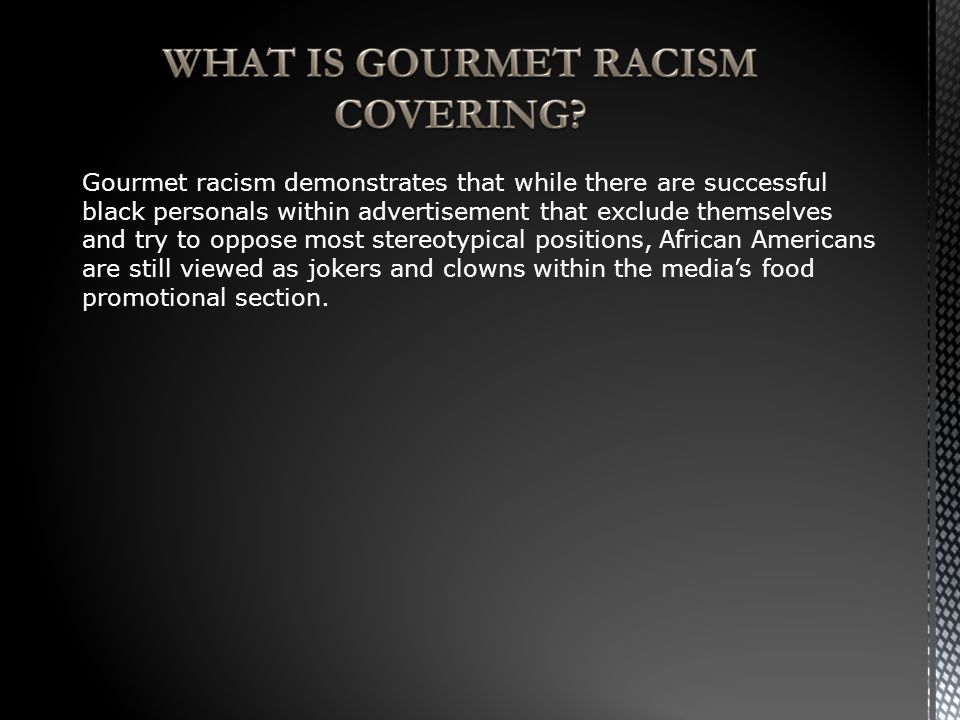 Gourmet racism demonstrates that while there are successful black personals within advertisement that exclude themselves and try to oppose most stereotypical positions, African Americans are still viewed as jokers and clowns within the media's food promotional section.