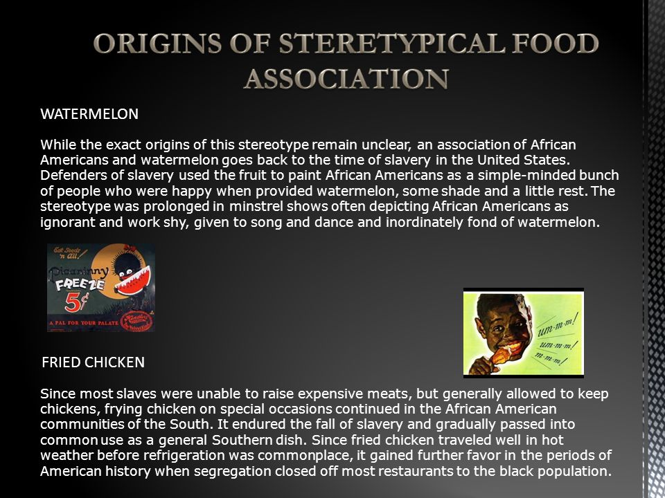 While the exact origins of this stereotype remain unclear, an association of African Americans and watermelon goes back to the time of slavery in the United States.