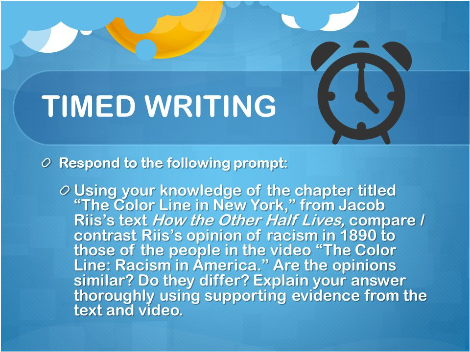 TIMED WRITING Respond to the following prompt: Using your knowledge of the chapter titled The Color Line in New York, from Jacob Riis's text How the Other Half Lives, compare / contrast Riis's opinion of racism in 1890 to those of the people in the video The Color Line: Racism in America. Are the opinions similar.