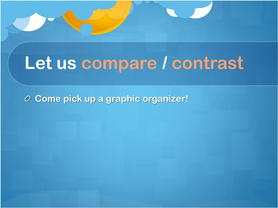 Let us compare / contrast Come pick up a graphic organizer!