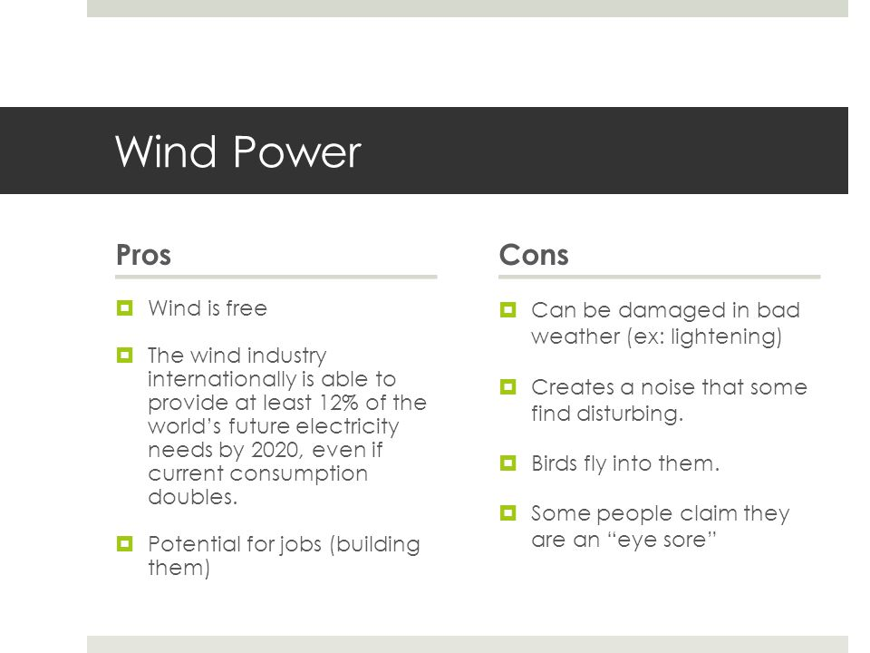 Wind Power Pros  Wind is free  The wind industry internationally is able to provide at least 12% of the world's future electricity needs by 2020, even if current consumption doubles.