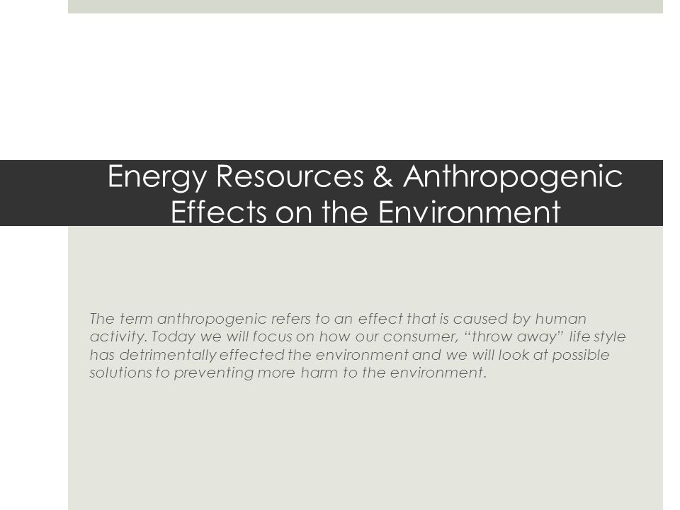 Energy Resources & Anthropogenic Effects on the Environment The term anthropogenic refers to an effect that is caused by human activity.