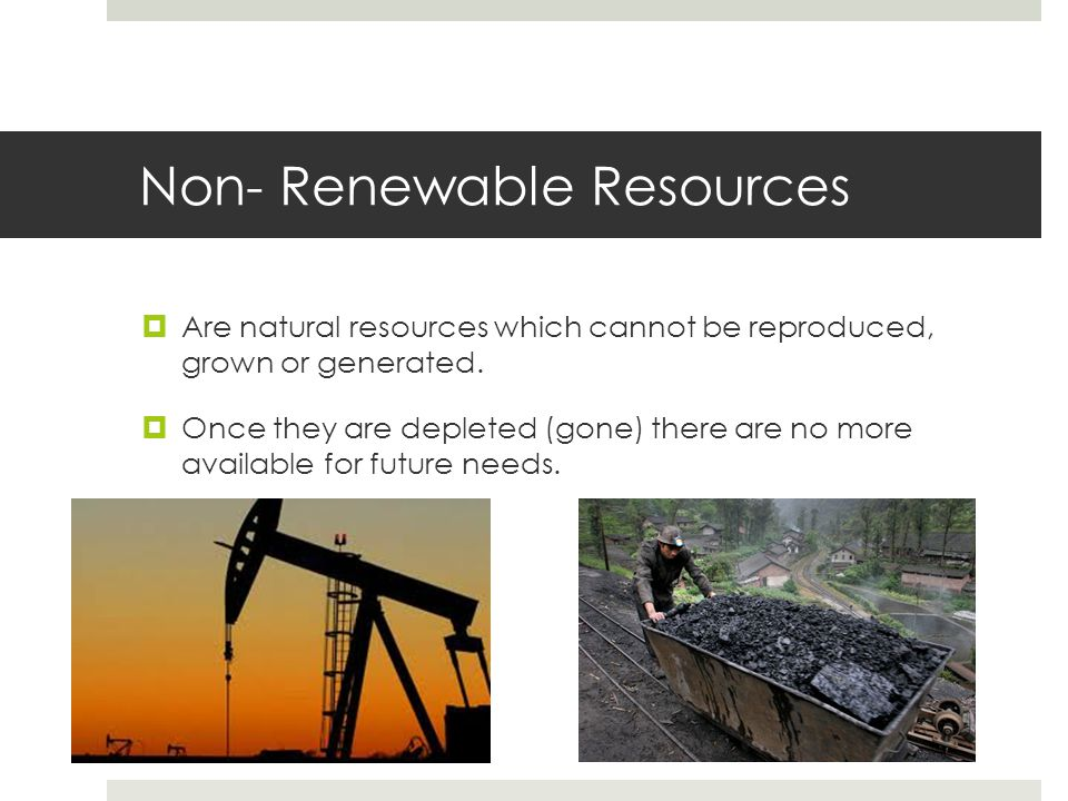 Non- Renewable Resources  Are natural resources which cannot be reproduced, grown or generated.