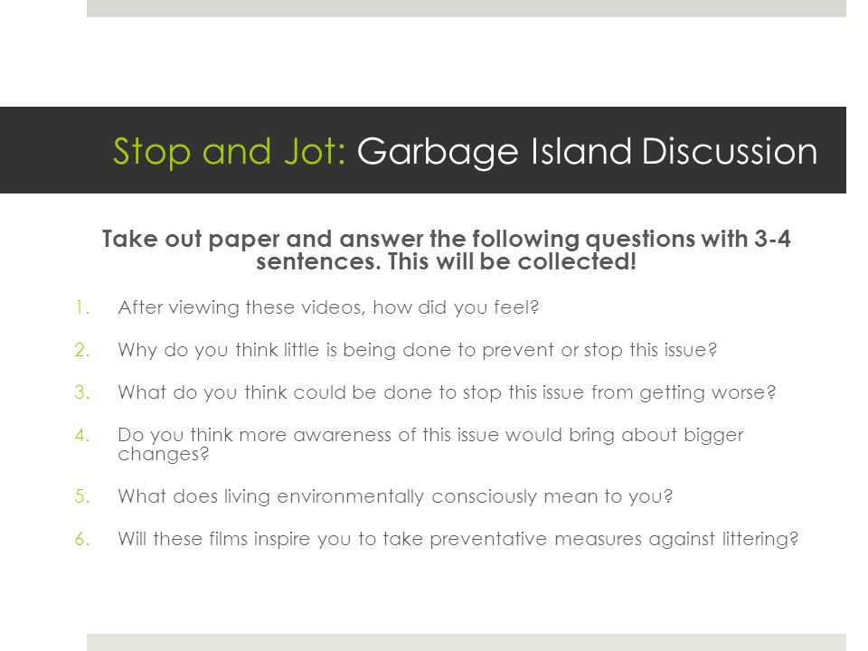Stop and Jot: Garbage Island Discussion Take out paper and answer the following questions with 3-4 sentences.