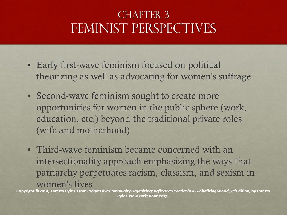 Chapter 3 Feminist perspectives Early first-wave feminism focused on political theorizing as well as advocating for women's suffrageEarly first-wave feminism focused on political theorizing as well as advocating for women's suffrage Second-wave feminism sought to create more opportunities for women in the public sphere (work, education, etc.) beyond the traditional private roles (wife and motherhood)Second-wave feminism sought to create more opportunities for women in the public sphere (work, education, etc.) beyond the traditional private roles (wife and motherhood) Third-wave feminism became concerned with an intersectionality approach emphasizing the ways that patriarchy perpetuates racism, classism, and sexism in women's livesThird-wave feminism became concerned with an intersectionality approach emphasizing the ways that patriarchy perpetuates racism, classism, and sexism in women's lives Copyright © 2014, Loretta Pyles.