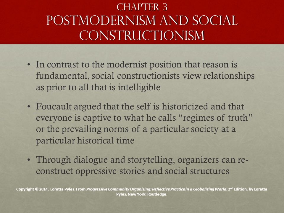 Chapter 3 Postmodernism and social constructionism In contrast to the modernist position that reason is fundamental, social constructionists view relationships as prior to all that is intelligible Foucault argued that the self is historicized and that everyone is captive to what he calls regimes of truth or the prevailing norms of a particular society at a particular historical time Through dialogue and storytelling, organizers can re- construct oppressive stories and social structures Copyright © 2014, Loretta Pyles.