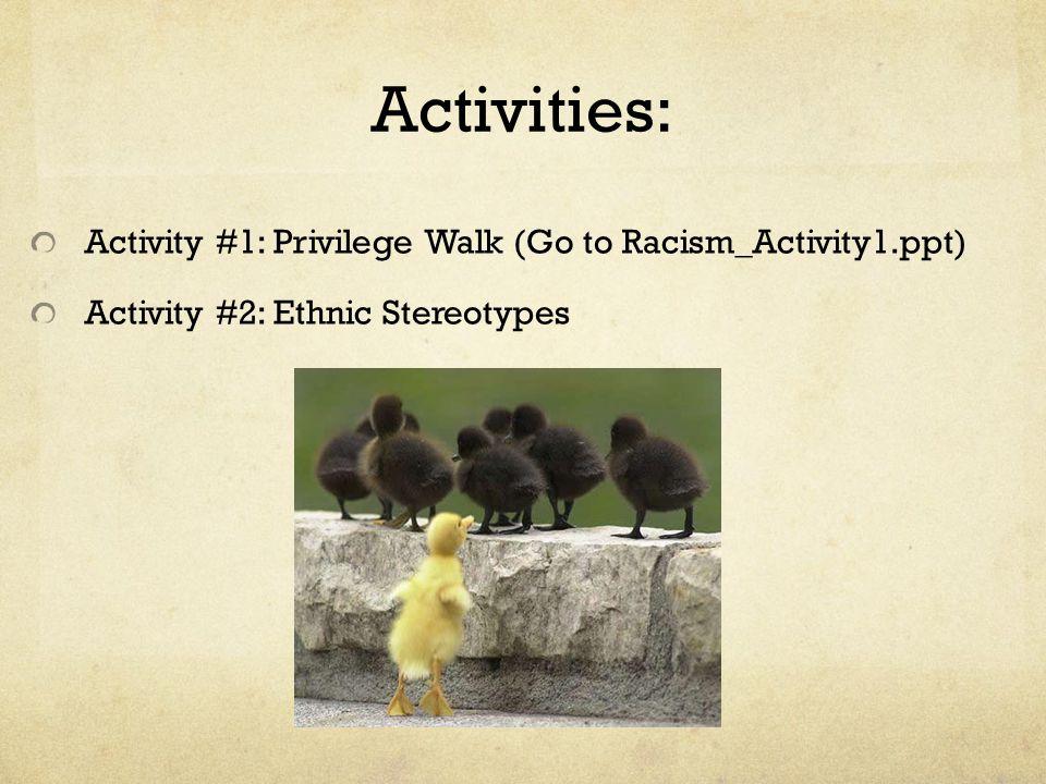 Activities: Activity #1: Privilege Walk (Go to Racism_Activity1.ppt) Activity #2: Ethnic Stereotypes