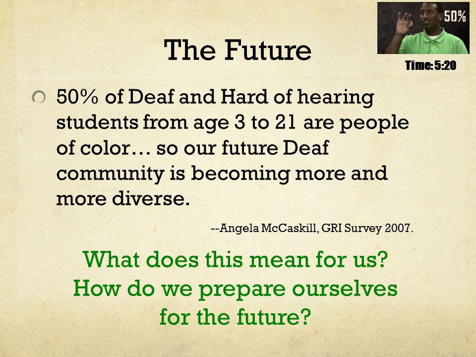 The Future 50% of Deaf and Hard of hearing students from age 3 to 21 are people of color… so our future Deaf community is becoming more and more diverse.