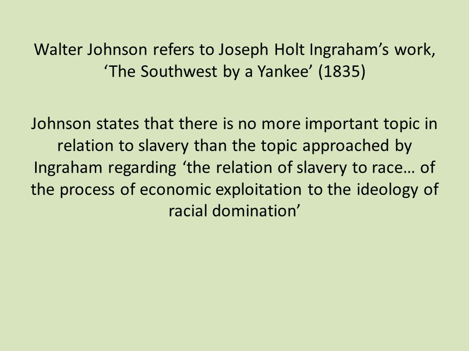 Walter Johnson refers to Joseph Holt Ingraham's work, 'The Southwest by a Yankee' (1835) Johnson states that there is no more important topic in relation to slavery than the topic approached by Ingraham regarding 'the relation of slavery to race… of the process of economic exploitation to the ideology of racial domination'