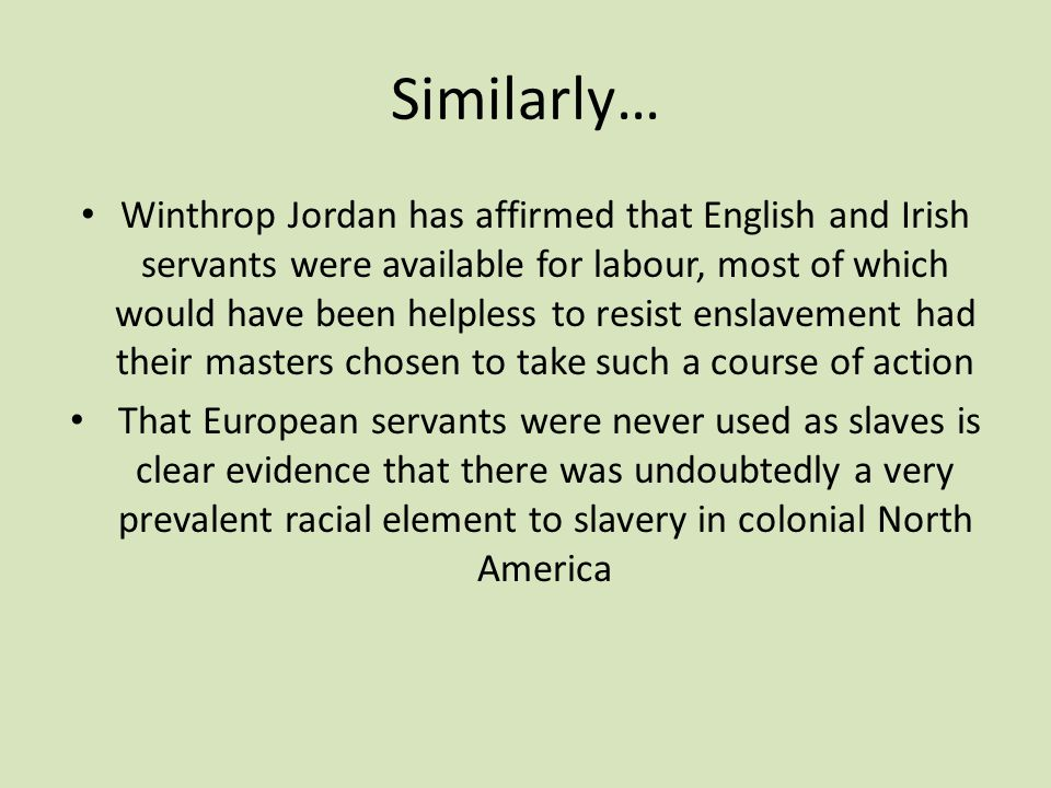 Similarly… Winthrop Jordan has affirmed that English and Irish servants were available for labour, most of which would have been helpless to resist enslavement had their masters chosen to take such a course of action That European servants were never used as slaves is clear evidence that there was undoubtedly a very prevalent racial element to slavery in colonial North America