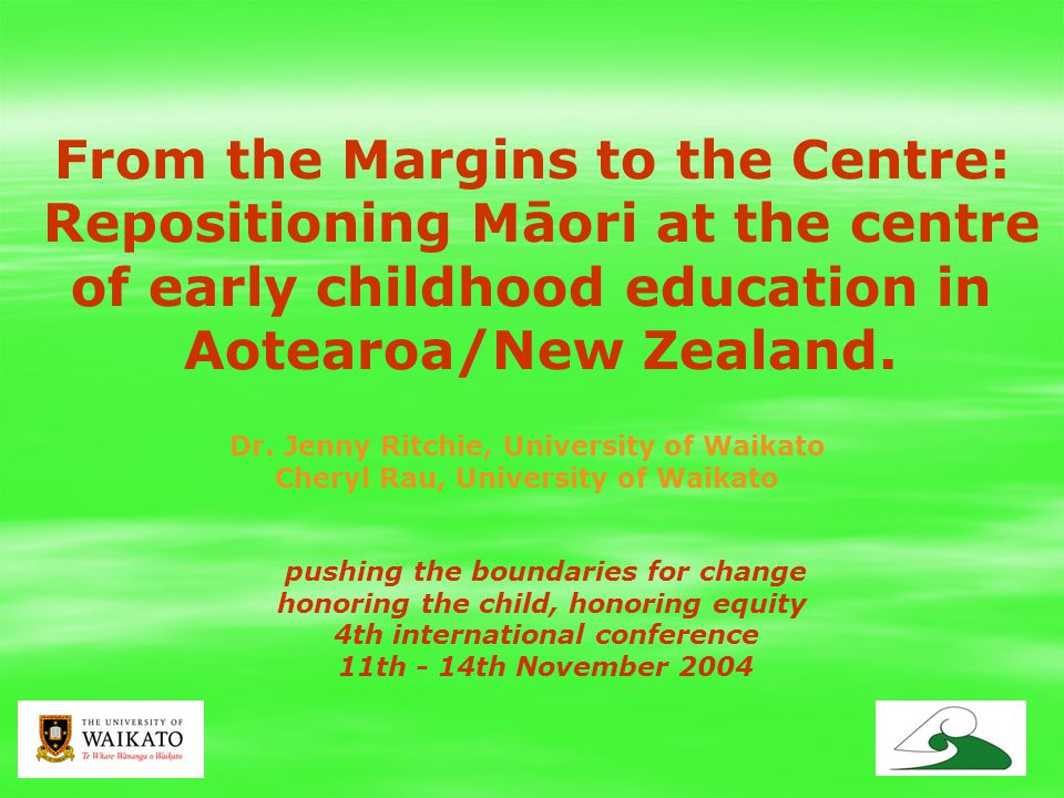 1 pushing the boundaries for change honoring the child, honoring equity 4th international conference 11th - 14th November 2004 From the Margins to the Centre: Repositioning Māori at the centre of early childhood education in Aotearoa/New Zealand.