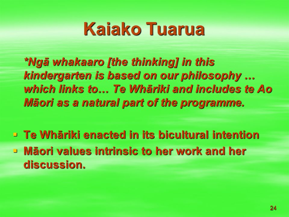 24 Kaiako Tuarua *Ngā whakaaro [the thinking] in this kindergarten is based on our philosophy … which links to… Te Whāriki and includes te Ao Māori as a natural part of the programme.