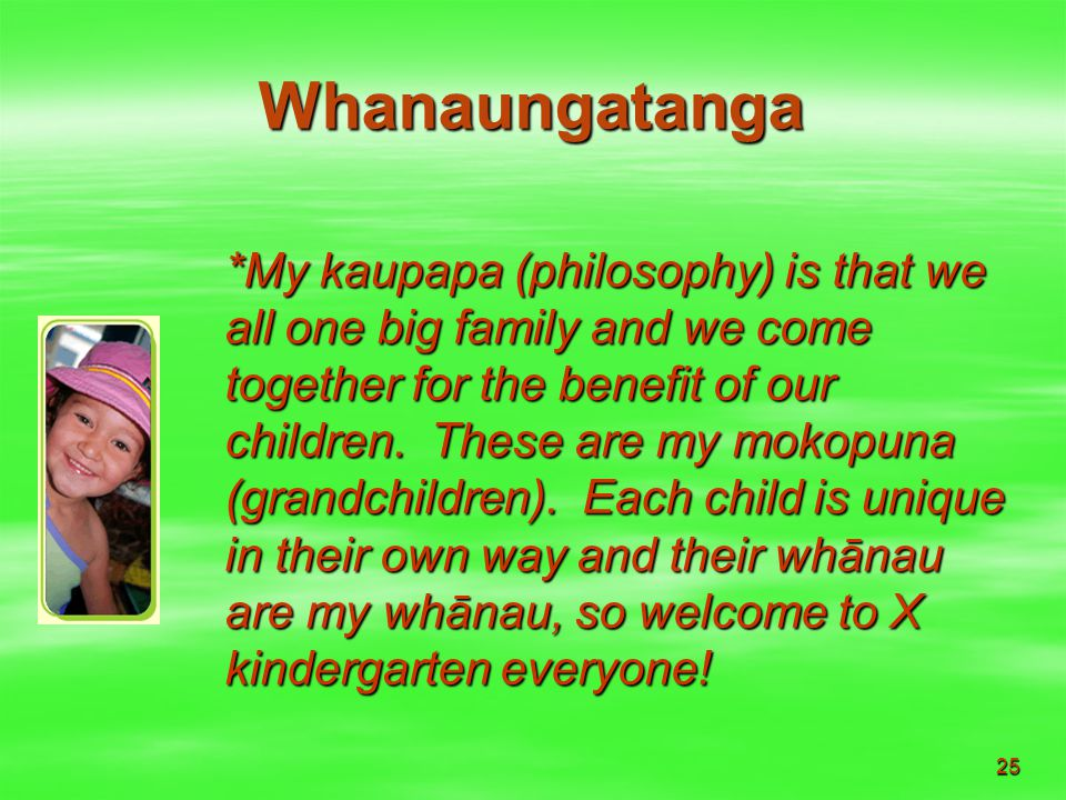 25 Whanaungatanga *My kaupapa (philosophy) is that we all one big family and we come together for the benefit of our children.