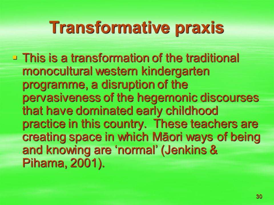 30 Transformative praxis  This is a transformation of the traditional monocultural western kindergarten programme, a disruption of the pervasiveness of the hegemonic discourses that have dominated early childhood practice in this country.