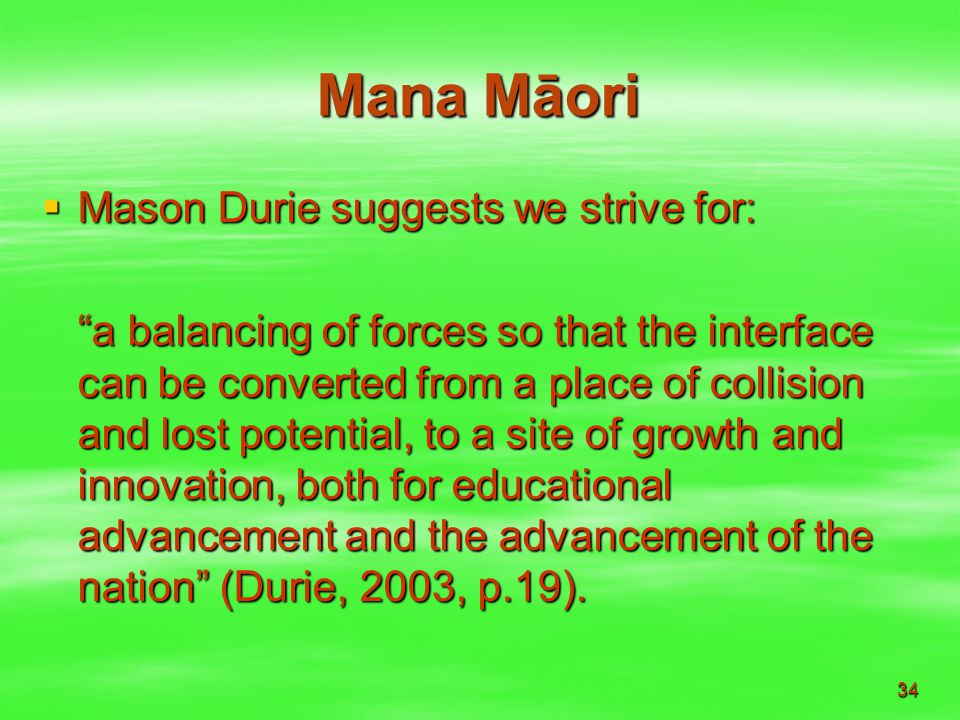 34 Mana Māori  Mason Durie suggests we strive for: a balancing of forces so that the interface can be converted from a place of collision and lost potential, to a site of growth and innovation, both for educational advancement and the advancement of the nation (Durie, 2003, p.19).