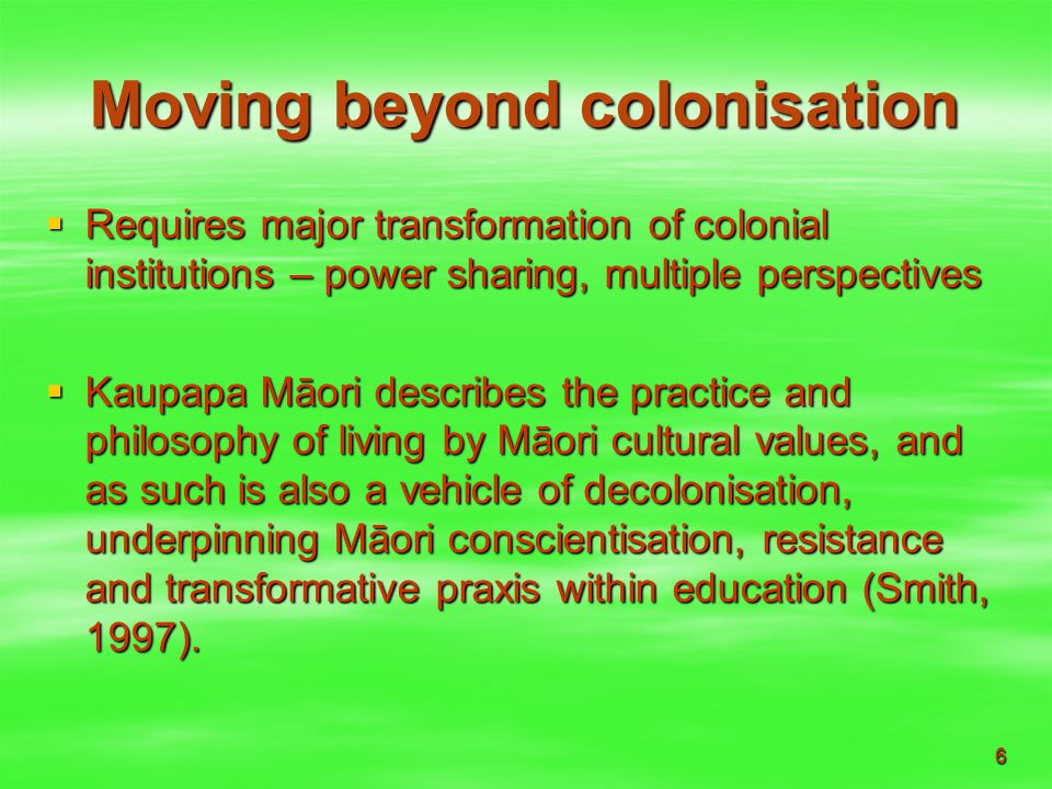 6 Moving beyond colonisation  Requires major transformation of colonial institutions – power sharing, multiple perspectives  Kaupapa Māori describes the practice and philosophy of living by Māori cultural values, and as such is also a vehicle of decolonisation, underpinning Māori conscientisation, resistance and transformative praxis within education (Smith, 1997).