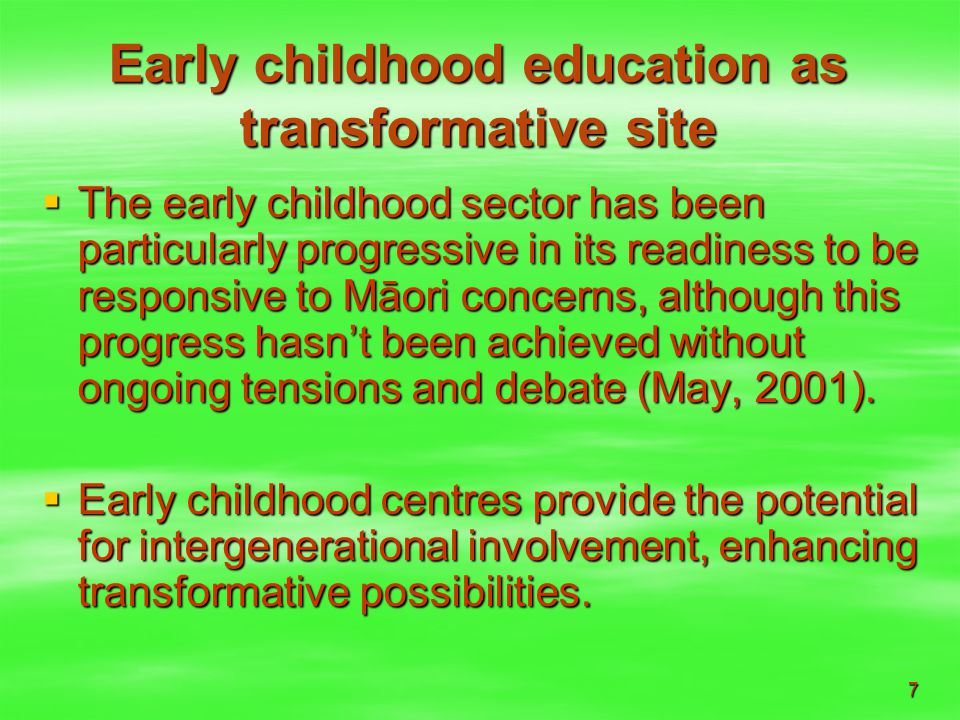 7 Early childhood education as transformative site  The early childhood sector has been particularly progressive in its readiness to be responsive to Māori concerns, although this progress hasn't been achieved without ongoing tensions and debate (May, 2001).