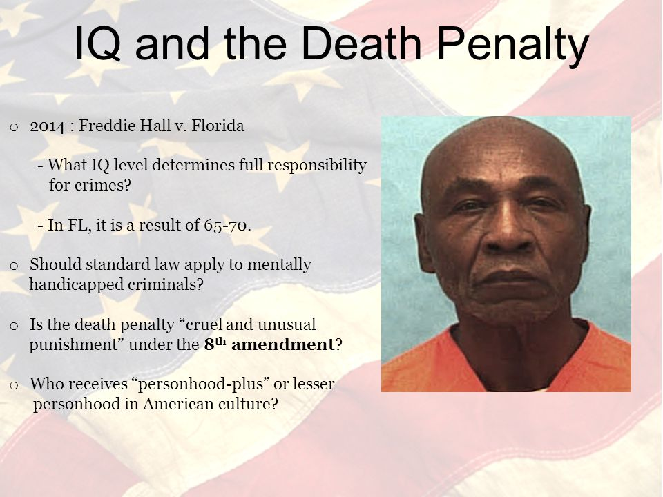 o 2014 : Freddie Hall v. Florida - What IQ level determines full responsibility for crimes.