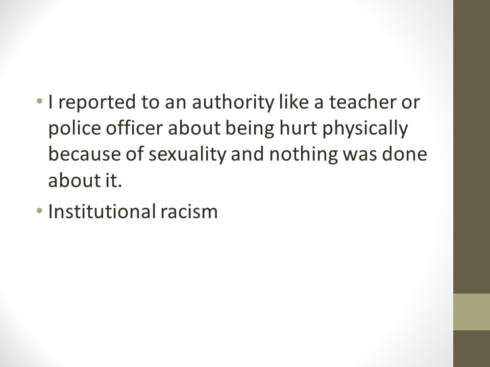 I reported to an authority like a teacher or police officer about being hurt physically because of sexuality and nothing was done about it.