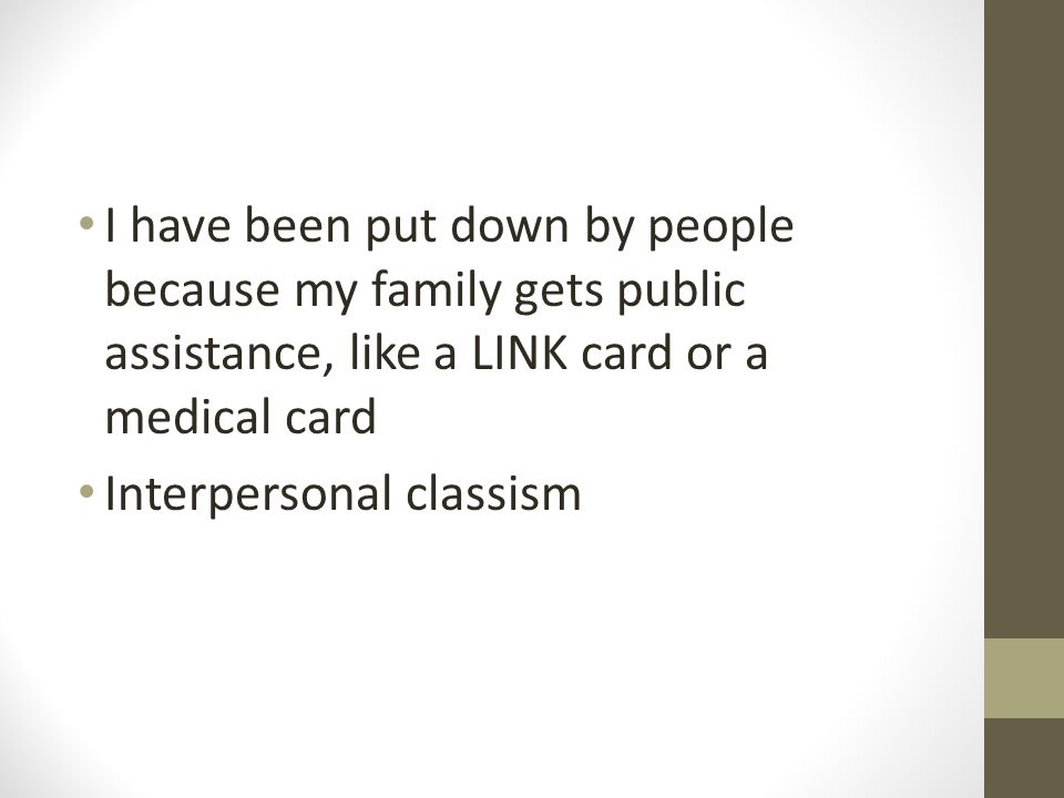 I have been put down by people because my family gets public assistance, like a LINK card or a medical card Interpersonal classism