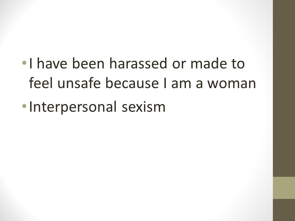 I have been harassed or made to feel unsafe because I am a woman Interpersonal sexism