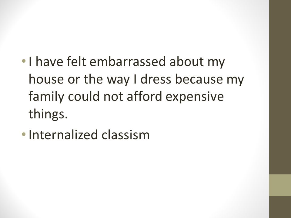 I have felt embarrassed about my house or the way I dress because my family could not afford expensive things.
