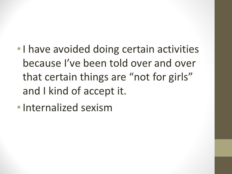 I have avoided doing certain activities because I've been told over and over that certain things are not for girls and I kind of accept it.