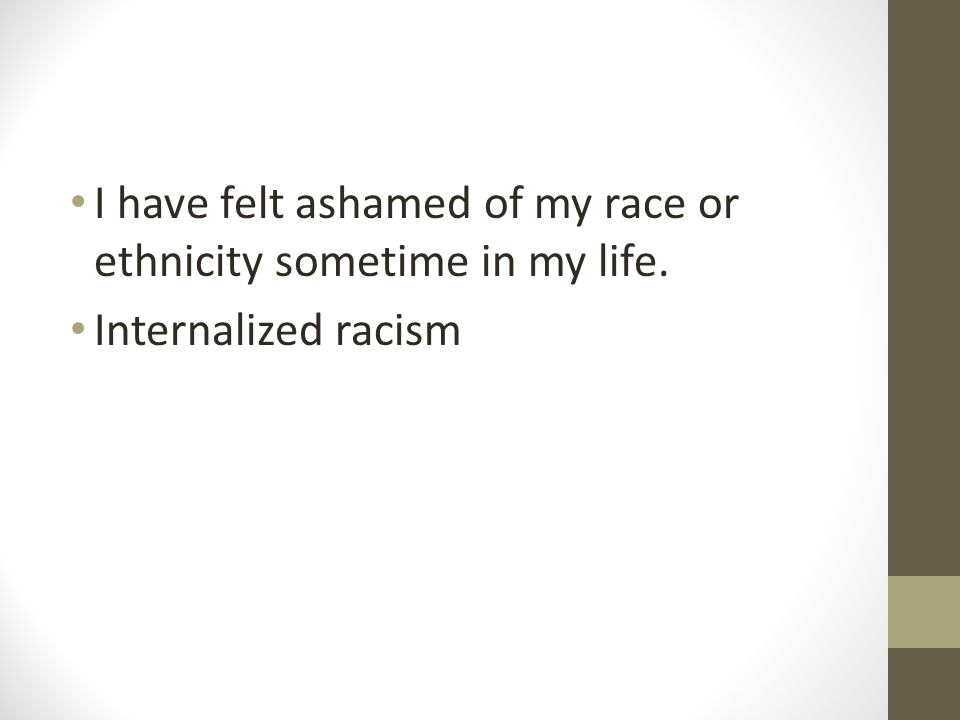 I have felt ashamed of my race or ethnicity sometime in my life. Internalized racism