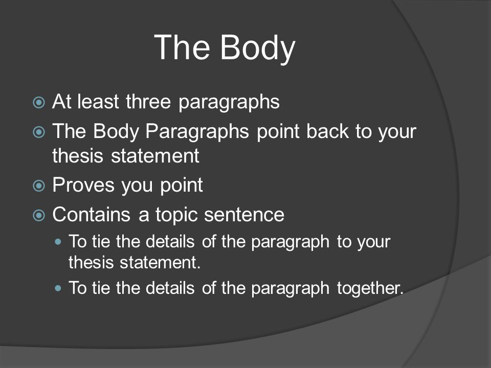 The Body  At least three paragraphs  The Body Paragraphs point back to your thesis statement  Proves you point  Contains a topic sentence To tie the details of the paragraph to your thesis statement.