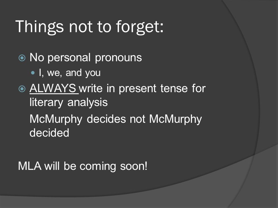 Things not to forget:  No personal pronouns I, we, and you  ALWAYS write in present tense for literary analysis McMurphy decides not McMurphy decided MLA will be coming soon!