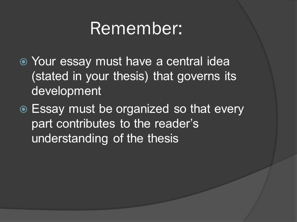 Remember:  Your essay must have a central idea (stated in your thesis) that governs its development  Essay must be organized so that every part contributes to the reader's understanding of the thesis